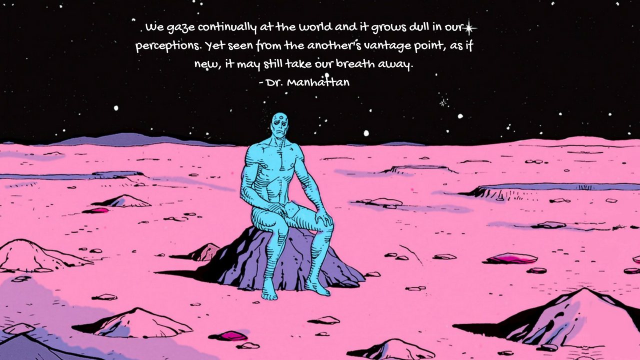 We gaze continually at the world and it grows dull in our perceptions. Yet seen from the another's vantage point, as if new, it may still take our breath away.- Dr. Manhattan